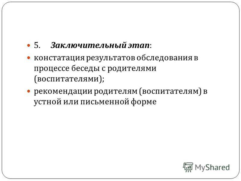 5. Заключительный этап : констатация результатов обследования в процессе беседы с родителями ( воспитателями ); рекомендации родителям ( воспитателям ) в устной или письменной форме