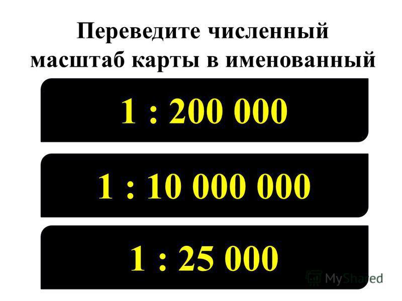 Переведите численный масштаб карты в именованный 1 : 200 000 1 : 10 000 000 1 : 25 000