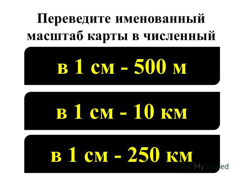 Переведите именованный масштаб карты в численный в 1 см - 500 м в 1 см - 10 км в 1 см - 250 км