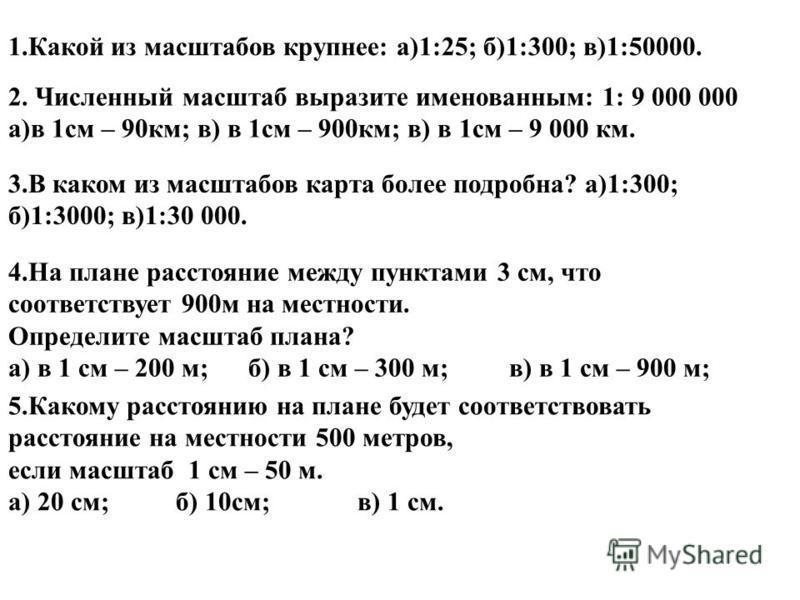 1. Какой из масштабов крупнее: а)1:25; б)1:300; в)1:50000. 3. В каком из масштабов карта более подробна? а)1:300; б)1:3000; в)1:30 000. 2. Численный масштаб выразите именованным: 1: 9 000 000 а)в 1 см – 90 км; в) в 1 см – 900 км; в) в 1 см – 9 000 км