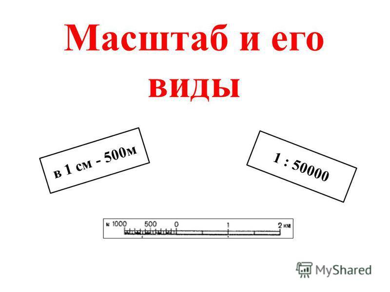 Масштаб и его виды в 1 см - 500 м 1 : 50000