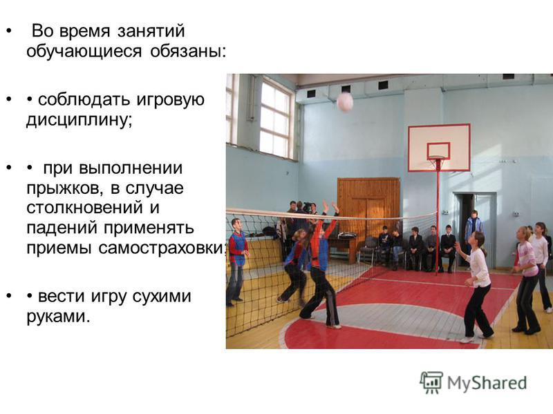 Во время занятий обучающиеся обязаны: соблюдать игровую дисциплину; при выполнении прыжков, в случае столкновений и падений применять приемы самостраховки; вести игру сухими руками.