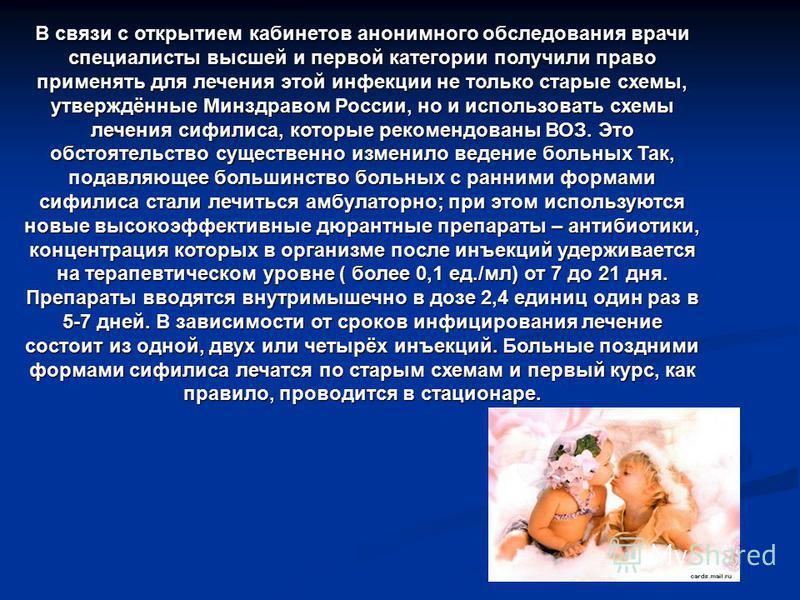 В связи с открытием кабинетов анонимного обследования врачи специалисты высшей и первой категории получили право применять для лечения этой инфекции не только старые схемы, утверждённые Минздравом России, но и использовать схемы лечения сифилиса, кот
