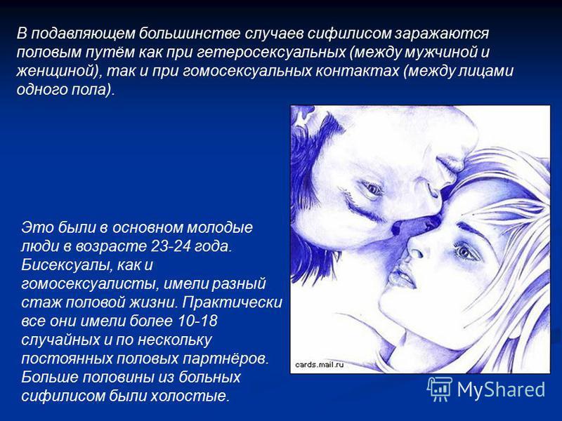 В подавляющем большинстве случаев сифилисом заражаются половым путём как при гетеросексуальных (между мужчиной и женщиной), так и при гомосексуальных контактах (между лицами одного пола). Это были в основном молодые люди в возрасте 23-24 года. Бисекс