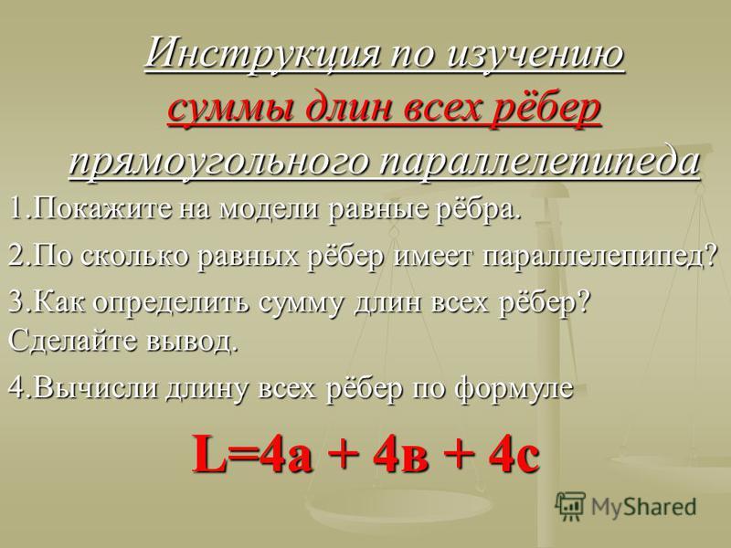Инструкция по изучению суммы длин всех рёбер прямоугольного параллелепипеда 1. Покажите на модели равные рёбра. 2. По сколько равных рёбер имеет параллелепипед? 3. Как определить сумму длин всех рёбер? Сделайте вывод. 4. Вычисли длину всех рёбер по ф