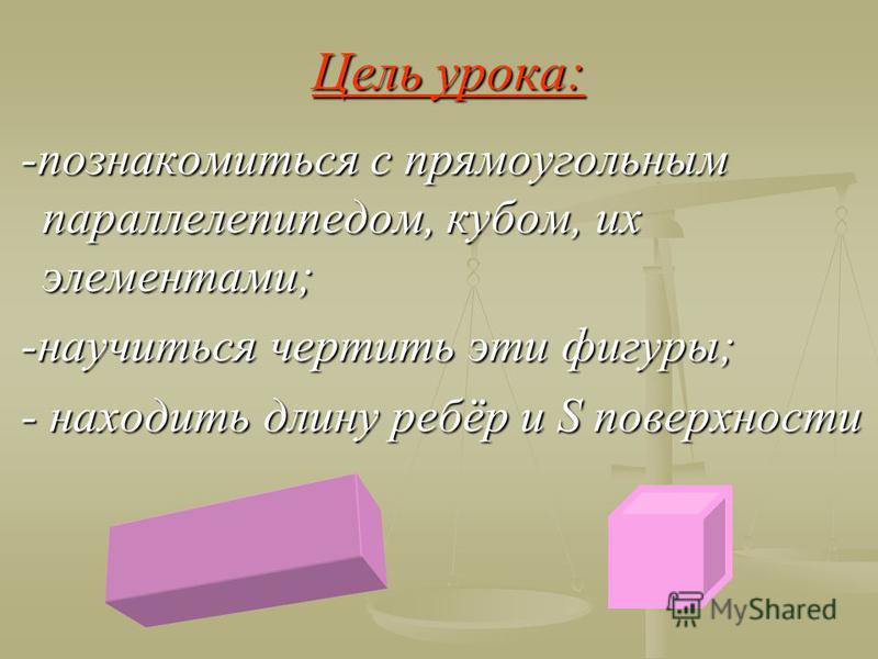 Цель урока: -познакомиться с прямоугольным параллелепипедом, кубом, их элементами; -познакомиться с прямоугольным параллелепипедом, кубом, их элементами; -научиться чертить эти фигуры; -научиться чертить эти фигуры; - находить длину ребёр и S поверхн