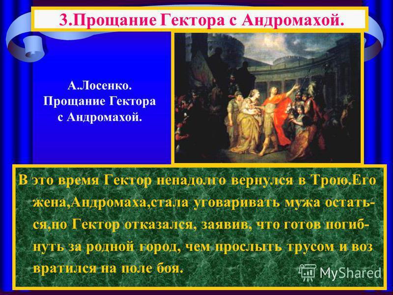 В это время Гектор ненадолго вернулся в Трою.Его жена,Андромаха,стала уговаривать мужа остаться,но Гектор отказался, заявив, что готов погибнуть за родной город, чем прослыть трусом и возвратился на поле боя. 3. Прощание Гектора с Андромахой. А.Лосен