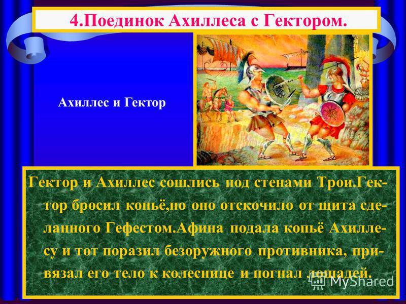 Гектор и Ахиллес сошлись под стенами Трои.Гек- тор бросил копьё,но оно отскочило от щита сделанного Гефестом.Афина подала копьё Ахилле- су и тот поразил безоружного противника, при- вязал его тело к колеснице и погнал лошадей. 4. Поединок Ахиллеса с
