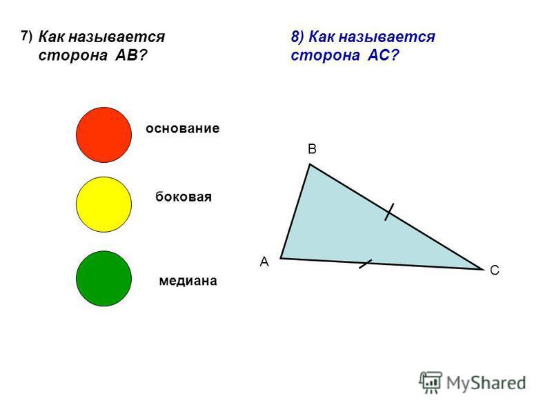 7) Как называется сторона АВ? А В С основание боковая медиана 8) Как называется сторона АС?
