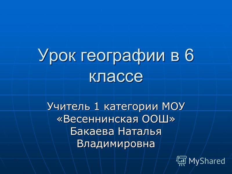 Урок географии в 6 классе Учитель 1 категории МОУ «Весеннинская ООШ» Бакаева Наталья Владимировна