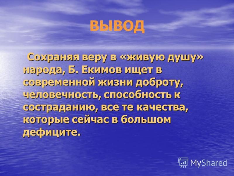 ВЫВОД Сохраняя веру в «живую душу» народа, Б. Екимов ищет в современной жизни доброту, человечность, способность к состраданию, все те качества, которые сейчас в большом дефиците. Сохраняя веру в «живую душу» народа, Б. Екимов ищет в современной жизн
