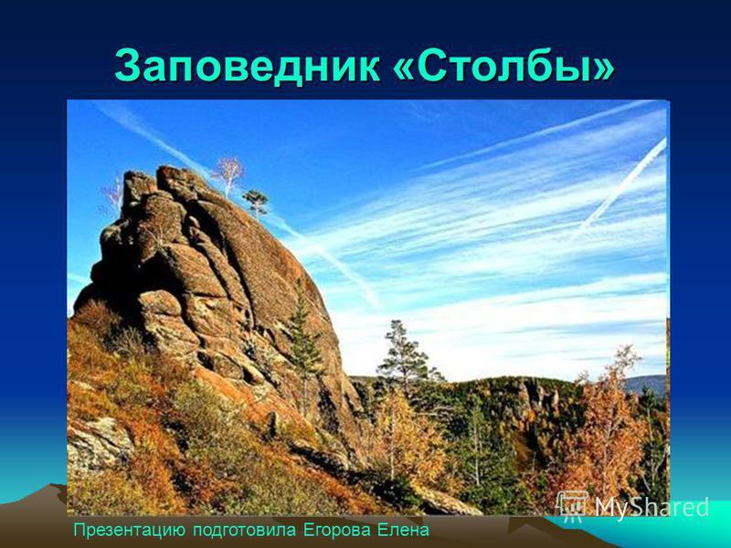 Заповедник «Столбы» Презентацию подготовила Егорова Елена