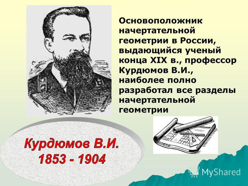 Основоположник начертательной геометрии в России, выдающийся ученый конца XIX в., профессор Курдюмов В.И., наиболее полно разработал все разделы начертательной геометрии
