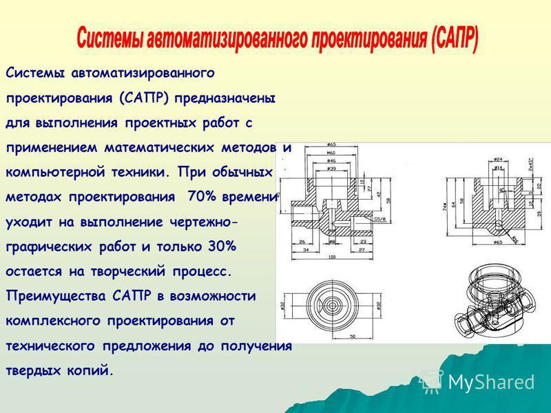 Системы автоматизированного проектирования (САПР) предназначены для выполнения проектных работ с применением математических методов и компьютерной техники. При обычных методах проектирования 70% времени уходит на выполнение чертежно- графических рабо