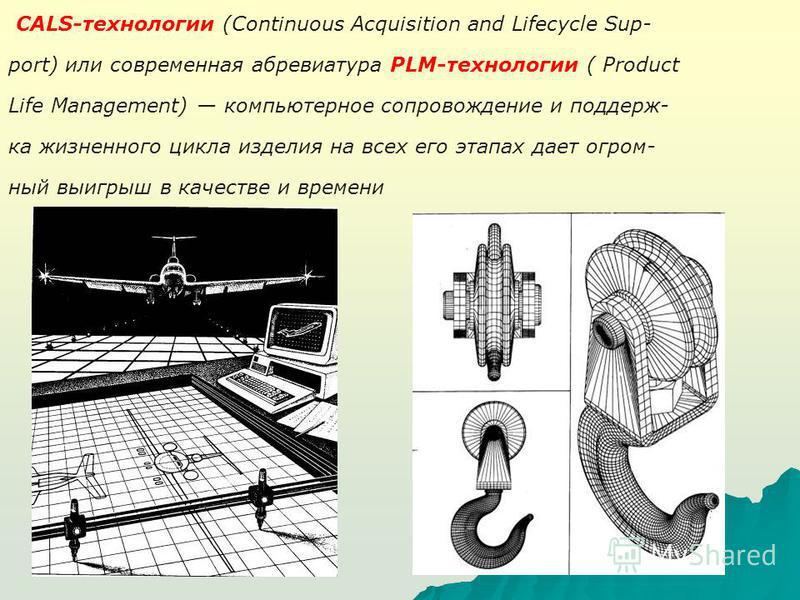 CALS-технологии (Continuous Acquisition and Lifecycle Sup- port) или современная аббревиатура PLM-технологии ( Product Life Management) компьютерное сопровождение и поддержка жизненного цикла изделия на всех его этапах дает огромный выигрыш в качеств