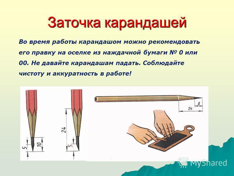 Заточка карандашей Во время работы карандашом можно рекомендовать его правку на оселке из наждачной бумаги 0 или 00. Не давайте карандашам падать. Соблюдайте чистоту и аккуратность в работе!