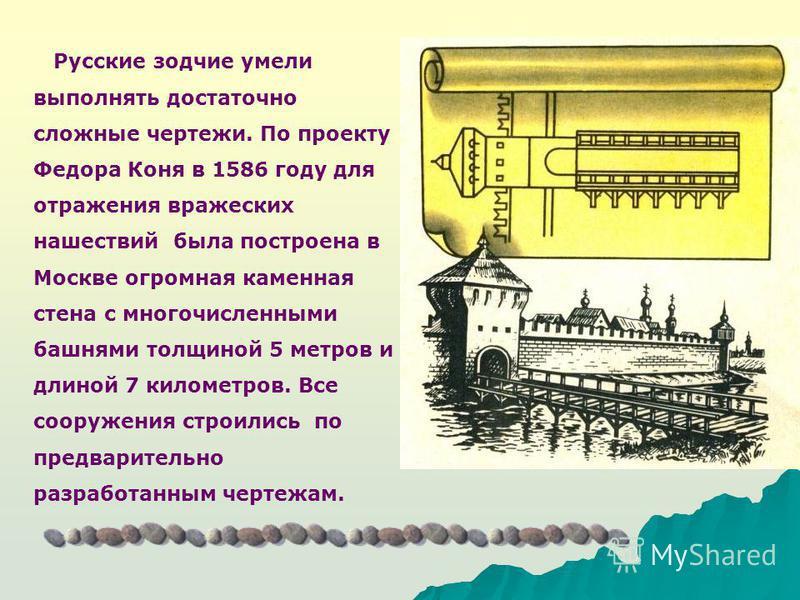 Русские зодчие умели выполнять достаточно сложные чертежи. По проекту Федора Коня в 1586 году для отражения вражеских нашествий была построена в Москве огромная каменная стена с многочисленными башнями толщиной 5 метров и длиной 7 километров. Все соо