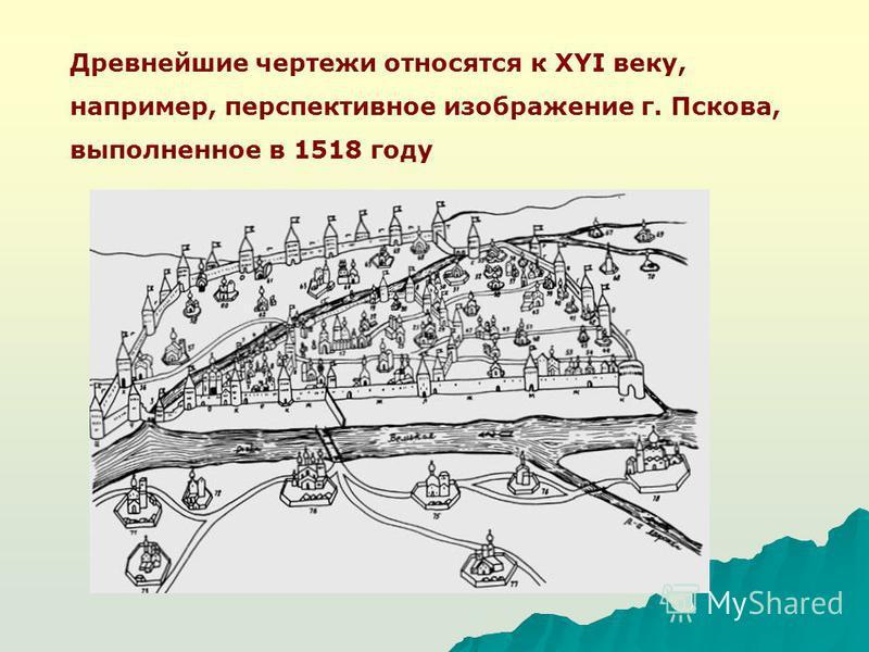 Древнейшие чертежи относятся к XYI веку, например, перспективное изображение г. Пскова, выполненное в 1518 году