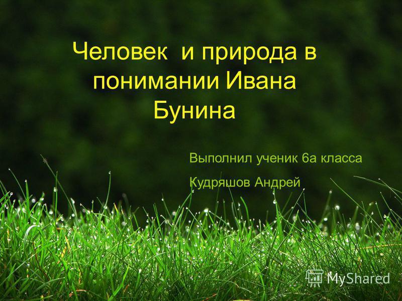 Человек и природа в понимании Ивана Бунина Выполнил ученик 6 а класса Кудряшов Андрей