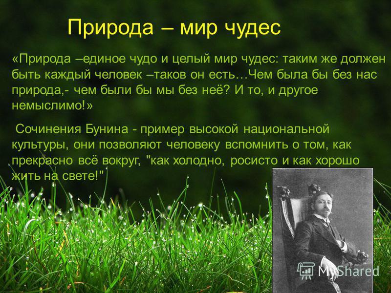 «Природа –единое чудо и целый мир чудес: таким же должен быть каждый человек –таков он есть…Чем была бы без нас природа,- чем были бы мы без неё? И то, и другое немыслимо!» Сочинения Бунина - пример высокой национальной культуры, они позволяют челове