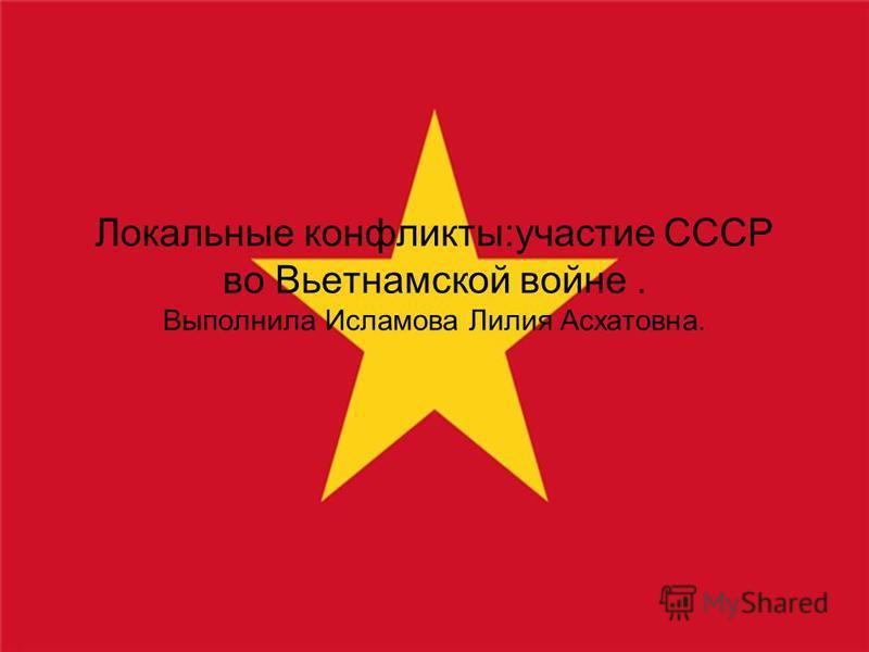 Локальные конфликты:участие СССР во Вьетнамской войне. Выполнила Исламова Лилия Асхатовна.