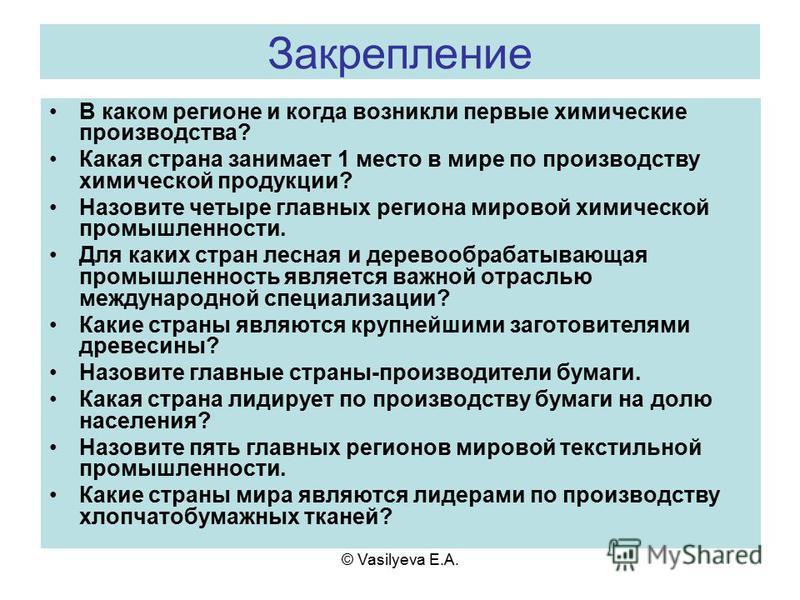 © Vasilyeva E.A. Закрепление В каком регионе и когда возникли первые химические производства? Какая страна занимает 1 место в мире по производству химической продукции? Назовите четыре главных региона мировой химической промышленности. Для каких стра