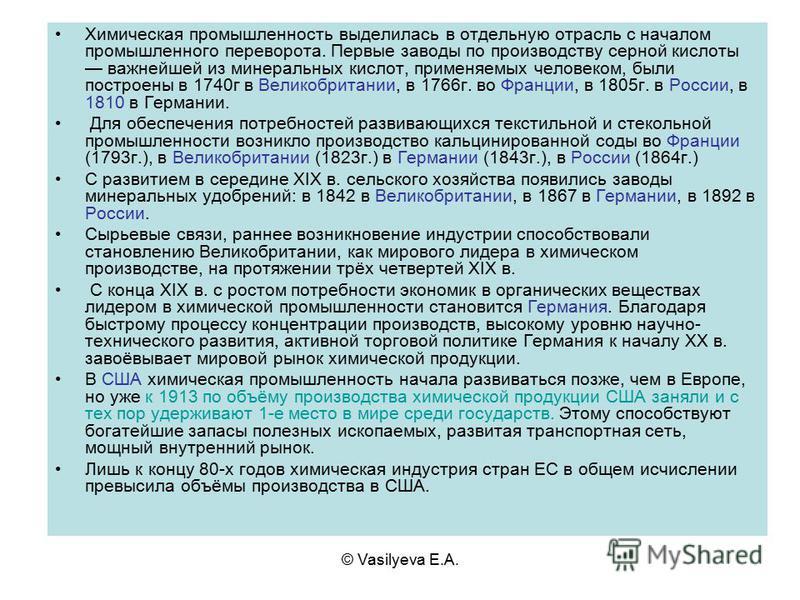 © Vasilyeva E.A. Химическая промышленность выделилась в отдельную отрасль с началом промышленного переворота. Первые заводы по производству серной кислоты важнейшей из минеральных кислот, применяемых человеком, были построены в 1740 г в Великобритани