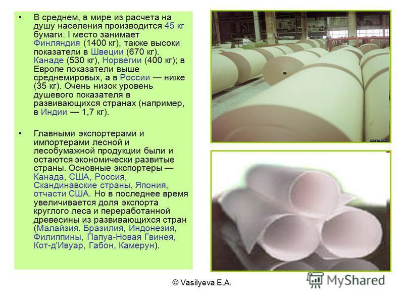 © Vasilyeva E.A. В среднем, в мире из расчета на душу населения производится 45 кг бумаги. I место занимает Финляндия (1400 кг), также высоки показатели в Швеции (670 кг). Канаде (530 кг), Норвегии (400 кг); в Европе показатели выше среднемировых, а