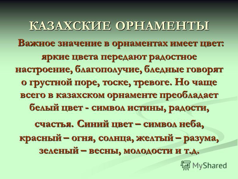 КАЗАХСКИЕ ОРНАМЕНТЫ Важное значение в орнаментах имеет цвет: яркие цвета передают радостное настроение, благополучие, бледные говорят о грустной поре, тоске, тревоге. Но чаще всего в казахском орнаменте преобладает белый цвет - символ истины, радости