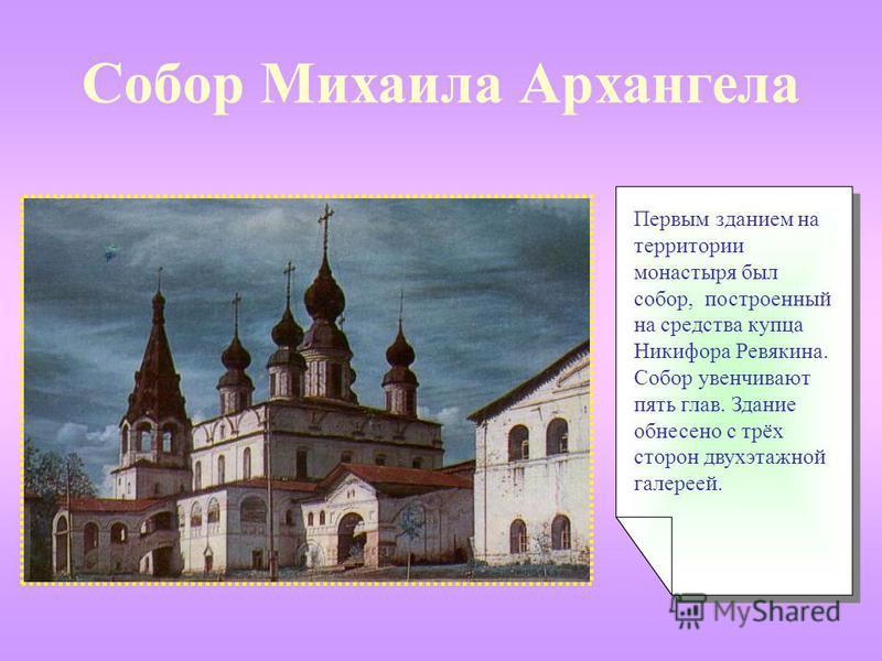 Собор Михаила Архангела Первым зданием на территории монастыря был собор, построенный на средства купца Никифора Ревякина. Собор увенчивают пять глав. Здание обнесено с трёх сторон двухэтажной галереей.
