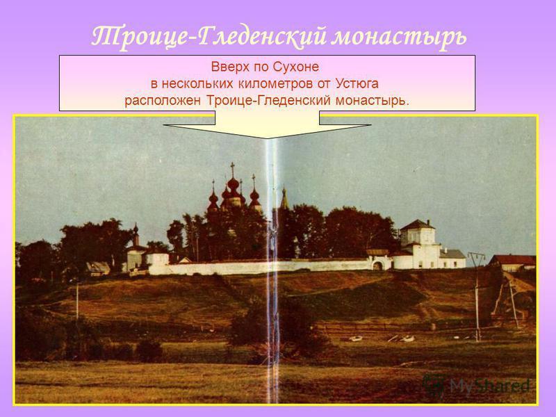 Троице-Гледенский монастырь Вверх по Сухоне в нескольких километров от Устюга расположен Троице-Гледенский монастырь.
