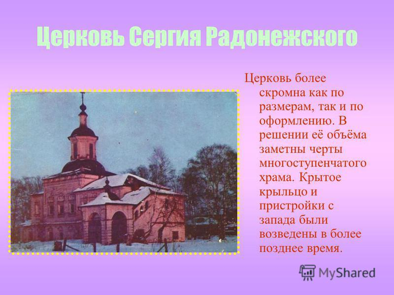 Церковь Сергия Радонежского Церковь более скромна как по размерам, так и по оформлению. В решении её объёма заметны черты многоступенчатого храма. Крытое крыльцо и пристройки с запада были возведены в более позднее время.