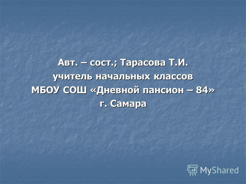 Авт. – сост.; Тарасова Т.И. учитель начальных классов МБОУ СОШ «Дневной пансион – 84» г. Самара