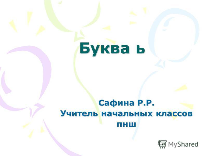 Буква ь Сафина Р.Р. Учитель начальных классов пнш