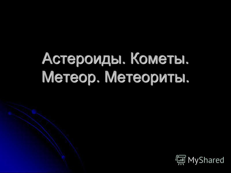 Астероиды. Кометы. Метеор. Метеориты.