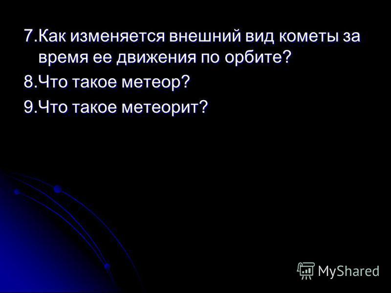 7. Как изменяется внешний вид кометы за время ее движения по орбите? 8. Что такое метеор? 9. Что такое метеорит?