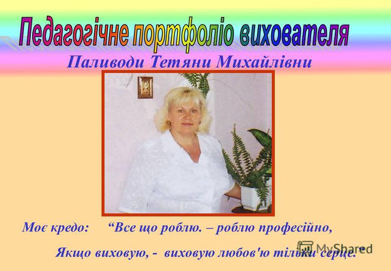 Паливоди Тетяни Михайлівни Моє кредо: Все що роблю. – роблю професійно, Якщо виховую, - виховую любовю тільки серце.