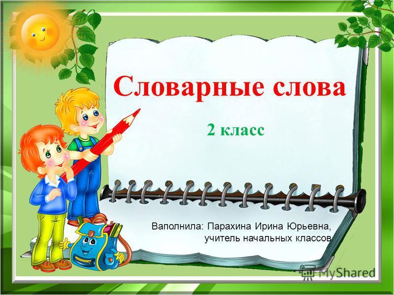Словарные слова 2 класс Ваполнила: Парахина Ирина Юрьевна, учитель начальных классов