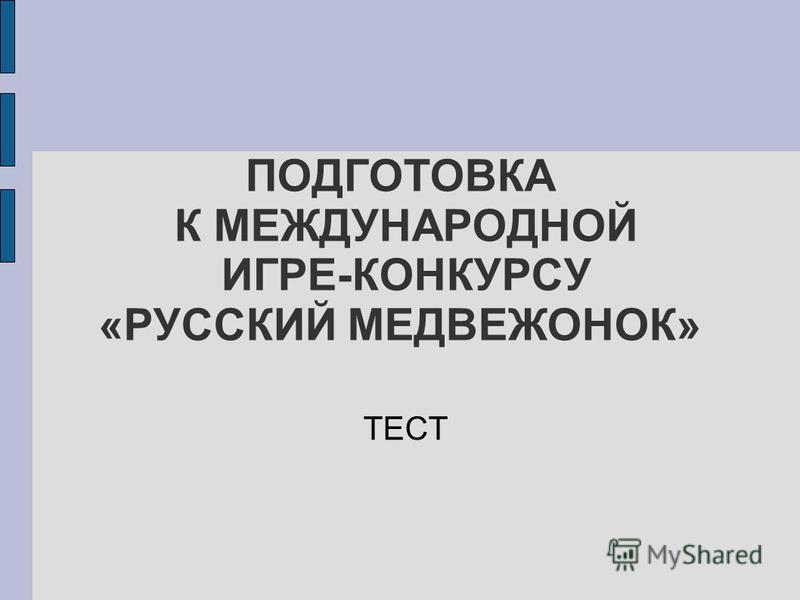 ПОДГОТОВКА К МЕЖДУНАРОДНОЙ ИГРЕ-КОНКУРСУ «РУССКИЙ МЕДВЕЖОНОК» ТЕСТ