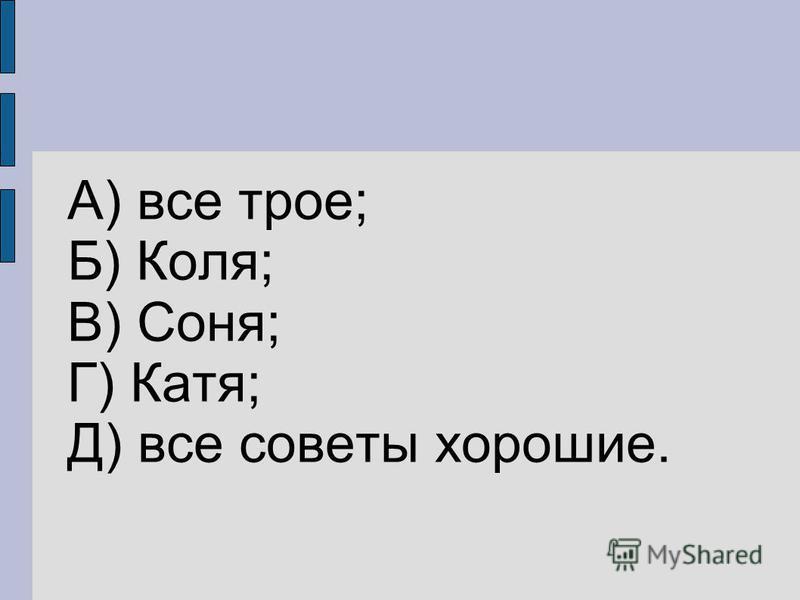 А) все трое; Б) Коля; В) Соня; Г) Катя; Д) все советы хорошие.