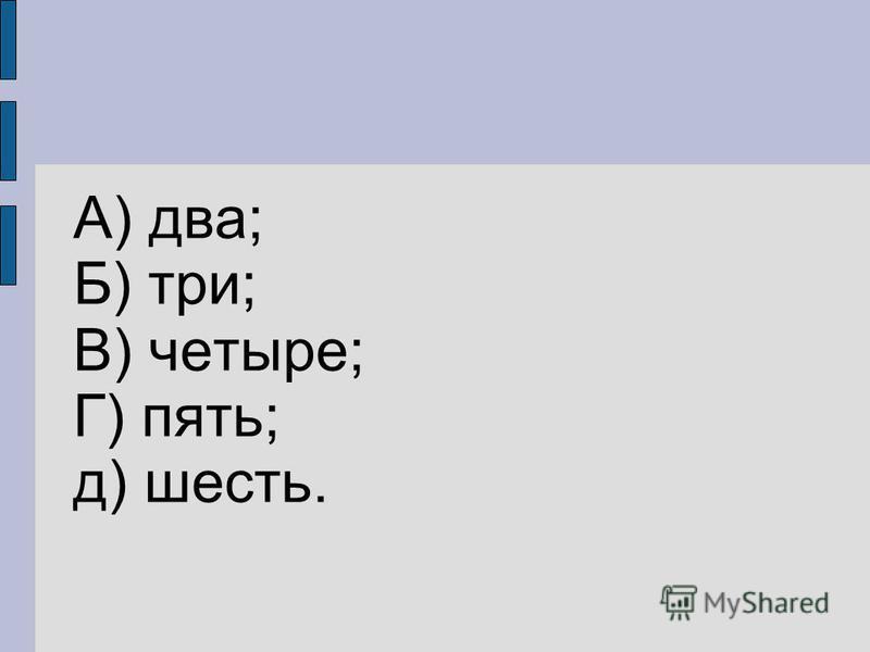 А) два; Б) три; В) четыре; Г) пять; д) шесть.