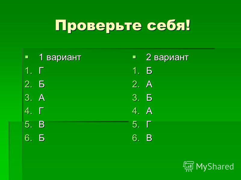 Проверьте себя! 1 вариант 1 вариант 1. Г 2. Б 3. А 4. Г 5. В 6. Б 2 вариант 2 вариант 1. Б 2. А 3. Б 4. А 5. Г 6.В