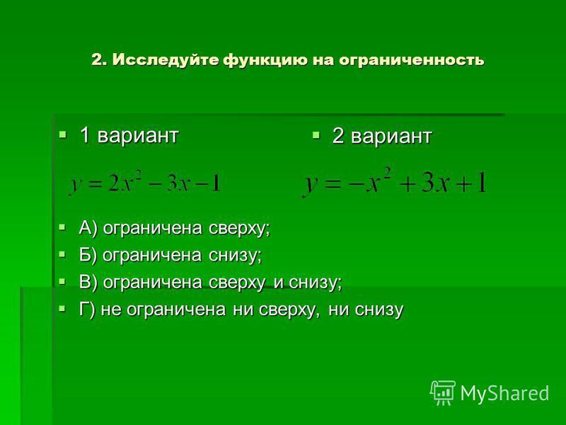 2. Исследуйте функцию на ограниченность 1 вариант 1 вариант А) ограничена сверху; А) ограничена сверху; Б) ограничена снизу; Б) ограничена снизу; В) ограничена сверху и снизу; В) ограничена сверху и снизу; Г) не ограничена ни сверху, ни снизу Г) не о
