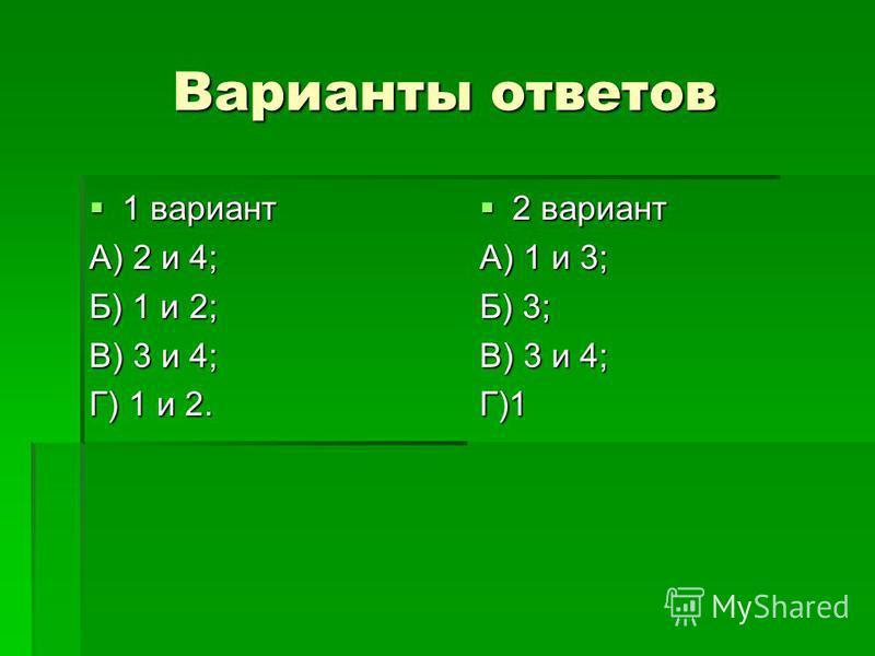 Варианты ответов 1 вариант 1 вариант А) 2 и 4; Б) 1 и 2; В) 3 и 4; Г) 1 и 2. 2 вариант 2 вариант А) 1 и 3; Б) 3; В) 3 и 4; Г)1