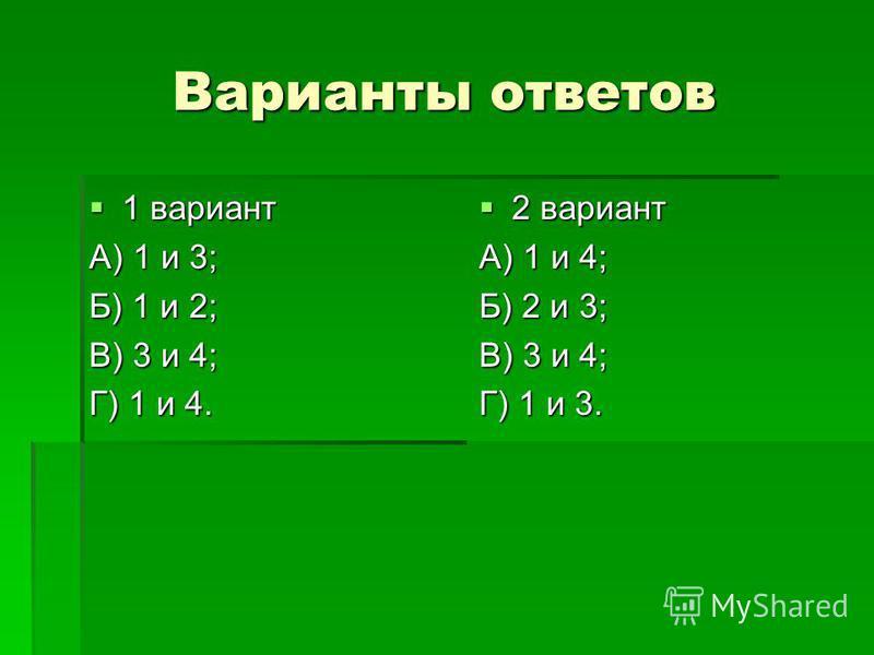 Варианты ответов 1 вариант 1 вариант А) 1 и 3; Б) 1 и 2; В) 3 и 4; Г) 1 и 4. 2 вариант 2 вариант А) 1 и 4; Б) 2 и 3; В) 3 и 4; Г) 1 и 3.