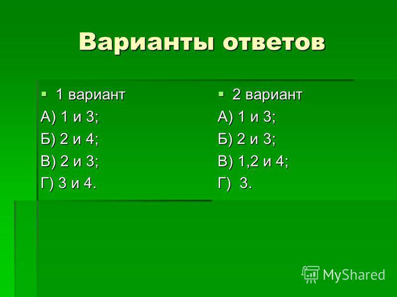 Варианты ответов 1 вариант 1 вариант А) 1 и 3; Б) 2 и 4; В) 2 и 3; Г) 3 и 4. 2 вариант 2 вариант А) 1 и 3; Б) 2 и 3; В) 1,2 и 4; Г) 3.