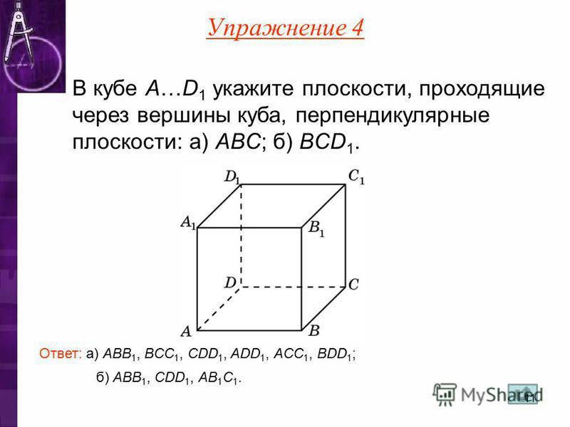 б) AВB 1, CDD 1, AB 1 C 1. В кубе A…D 1 укажите плоскости, проходящие через вершины куба, перпендикулярные плоскости: а) ABC; б) BCD 1. Ответ: а) ABB 1, BCC 1, CDD 1, ADD 1, ACC 1, BDD 1 ; Упражнение 4 11