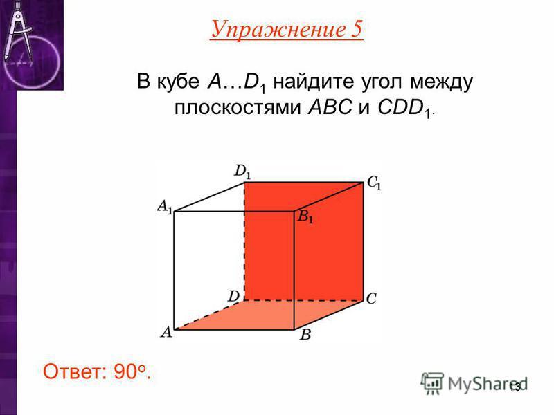 В кубе A…D 1 найдите угол между плоскостями ABC и CDD 1. Ответ: 90 o. Упражнение 5 13