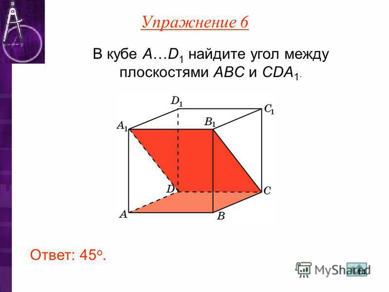 В кубе A…D 1 найдите угол между плоскостями ABC и CDA 1. Ответ: 45 o. Упражнение 6 14