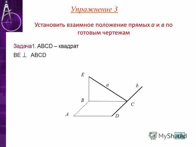 Установить взаимное положение прямых а и в по готовым чертежам Задача 1. ABCD – квадрат BE ABCD A b a C B D E Упражнение 3 9